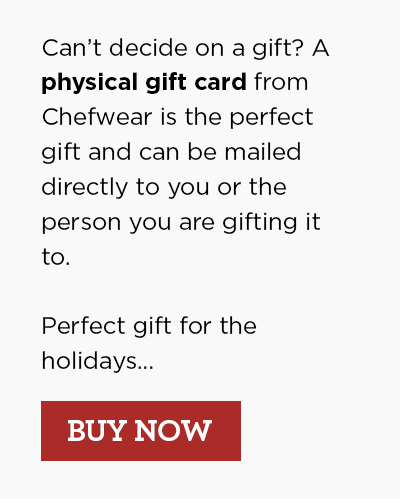 Can't decide on a gift? A physical gift card from Chefwear is the perfect gift and can be mailed directly to you or the person you are gifting it to.